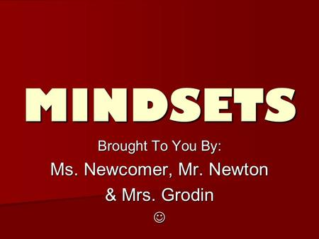 MINDSETS Brought To You By: Ms. Newcomer, Mr. Newton & Mrs. Grodin.