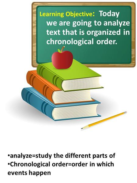 Learning Objective : Today we are going to analyze text that is organized in chronological order. analyze=study the different parts of Chronological order=order.