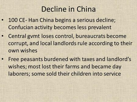 Decline in China 100 CE- Han China begins a serious decline; Confucian activity becomes less prevalent Central gvmt loses control, bureaucrats become corrupt,