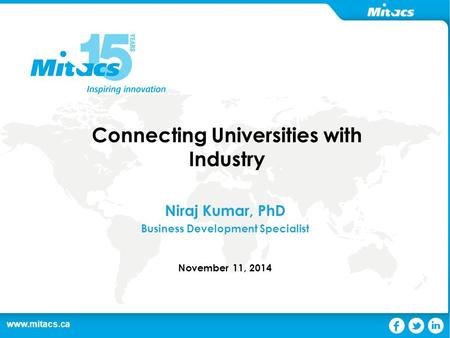 Www.mitacs.ca 1 Connecting Universities with Industry Niraj Kumar, PhD Business Development Specialist November 11, 2014.