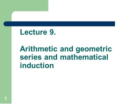 Lecture 9. Arithmetic and geometric series and mathematical induction 1.