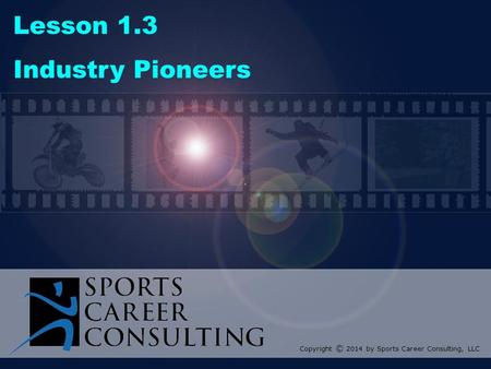 Lesson 1.3 Industry Pioneers Copyright © 2014 by Sports Career Consulting, LLC.
