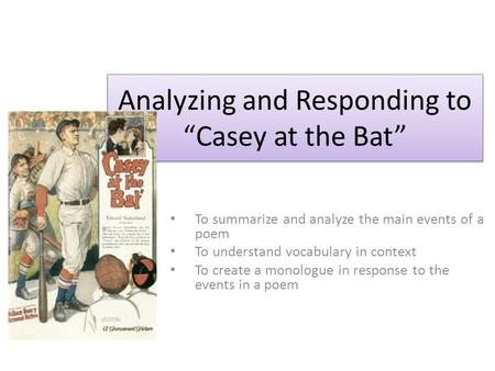 "Analyzing and Responding to ""Casey at the Bat"" To summarize and analyze the main events of a poem To understand vocabulary in context To create a monologue."