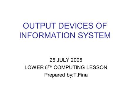 OUTPUT DEVICES OF INFORMATION SYSTEM 25 JULY 2005 LOWER 6 TH COMPUTING LESSON Prepared by:T.Fina.