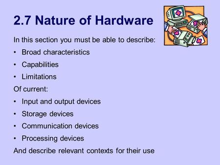 2.7 Nature of Hardware In this section you must be able to describe: Broad characteristics Capabilities Limitations Of current: Input and output devices.