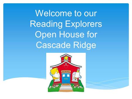 Welcome to our Reading Explorers Open House for Cascade Ridge.