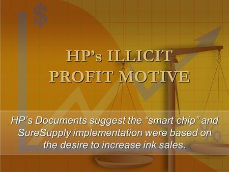 "HP's ILLICIT PROFIT MOTIVE HP's Documents suggest the ""smart chip"" and SureSupply implementation were based on the desire to increase ink sales."