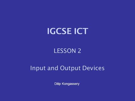 IGCSE ICT LESSON 2 Input and Output Devices Dilip Kongassery.