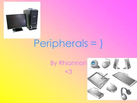 Peripherals = ) By Rhiannon <3. Peripherals [ : Peripherals device go round the central processor and are used to put information in, to get it out, to.