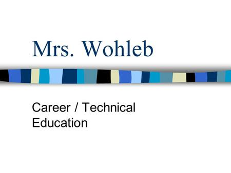 Mrs. Wohleb Career / Technical Education Welcome Note I look forward to working with each of you in the upcoming year. I am always available for questions.