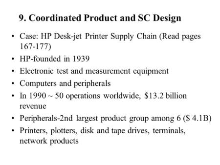 9. Coordinated Product and SC Design Case: HP Desk-jet Printer Supply Chain (Read pages 167-177) HP-founded in 1939 Electronic test and measurement equipment.