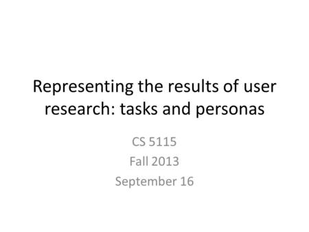 Representing the results of user research: tasks and personas CS 5115 Fall 2013 September 16.
