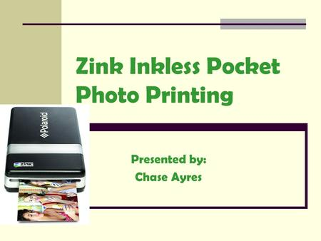 Zink Inkless Pocket Photo Printing Presented by: Chase Ayres.