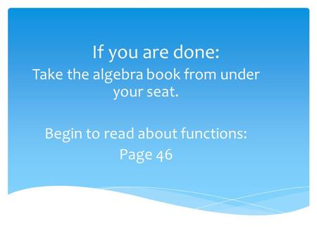 If you are done: Take the algebra book from under your seat. Begin to read about functions: Page 46.