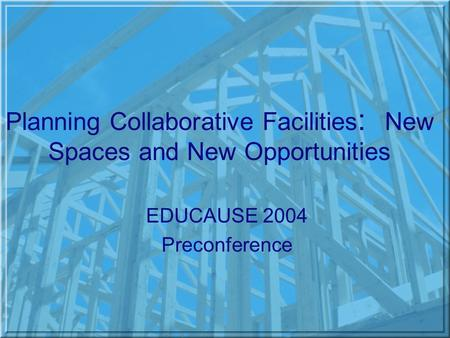 Planning Collaborative Facilities : New Spaces and New Opportunities EDUCAUSE 2004 Preconference.