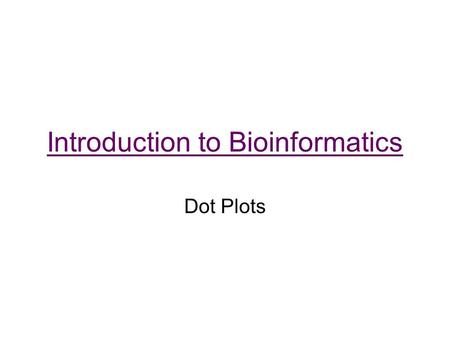Introduction to Bioinformatics Dot Plots. One of the simplest and oldest methods for sequence alignment Visualization of regions of similarity –Assign.