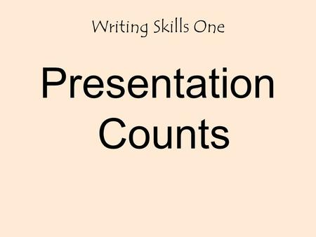 Writing Skills One Presentation Counts. THE FIRST STEP IN PRODUCING QUALITY WORK IS PRESENTATION. IN THE REAL WORLD, YOUR DESTINY, IN THE WORLD OF WORK.
