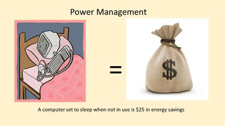= A computer set to sleep when not in use is $25 in energy savings Power Management.