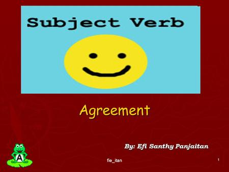Agreement By: Efi Santhy Panjaitan 1 fie_itan. Subject-Verb Agreement ► The basic rule states that a singular subject takes a singular verb, while a plural.