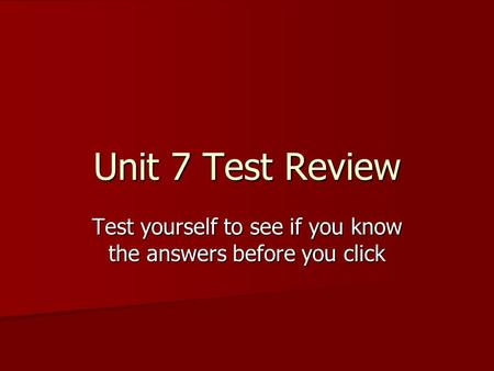 Unit 7 Test Review Test yourself to see if you know the answers before you click.
