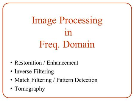Image Processing in Freq. Domain Restoration / Enhancement Inverse Filtering Match Filtering / Pattern Detection Tomography.