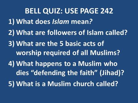 BELL QUIZ: USE PAGE 242 1)What does Islam mean? 2)What are followers of Islam called? 3)What are the 5 basic acts of worship required of all Muslims? 4)What.