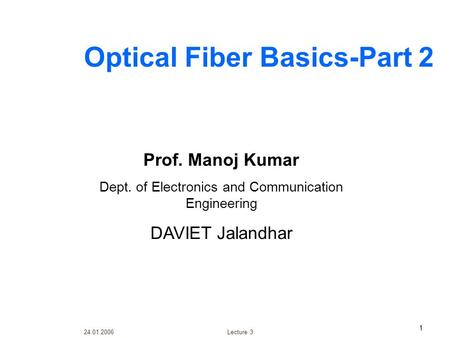 24.01.2006 Lecture 3 1 Optical Fiber Basics-Part 2 Prof. Manoj Kumar Dept. of Electronics and Communication Engineering DAVIET Jalandhar.