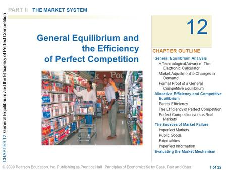 CHAPTER 12 General Equilibrium and the Efficiency of Perfect Competition © 2009 Pearson Education, Inc. Publishing as Prentice Hall Principles of Economics.