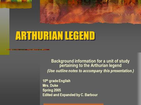 ARTHURIAN LEGEND Background information for a unit of study pertaining to the Arthurian legend (Use outline notes to accompany this presentation.) 10 th.