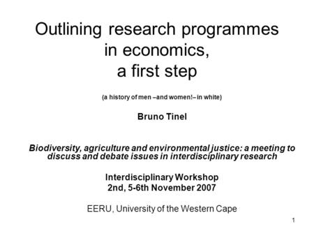 1 Outlining research programmes in economics, a first step (a history of men –and women!– in white) Bruno Tinel Biodiversity, agriculture and environmental.