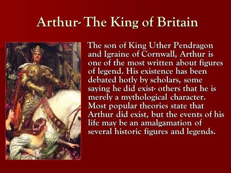 Arthur- The King of Britain Arthur- The King of Britain The son of King Uther Pendragon and Igraine of Cornwall, Arthur is one of the most written about.