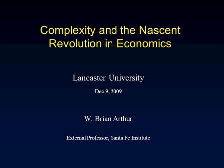 Complexity and the Nascent Revolution in Economics Lancaster University Dec 9, 2009 W. Brian Arthur External Professor, Santa Fe Institute.