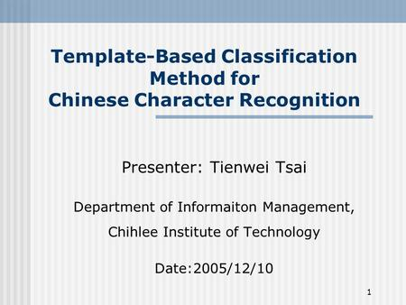 1 Template-Based Classification Method for Chinese Character Recognition Presenter: Tienwei Tsai Department of Informaiton Management, Chihlee Institute.
