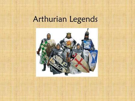 Arthurian Legends Take place in Great Britain Fictional Legends with many different versions Legends begin to form around 5 th -6 th century (400 AD-500.