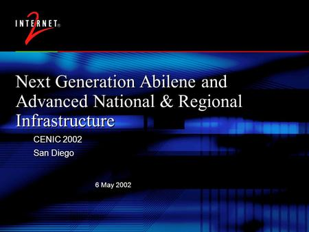 6 May 2002 Next Generation Abilene and Advanced National & Regional Infrastructure CENIC 2002 San Diego CENIC 2002 San Diego.
