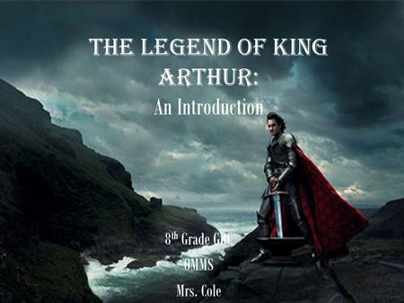 The Legend of King Arthur: An Introduction 8 th Grade GRC OMMS Mrs. Cole.