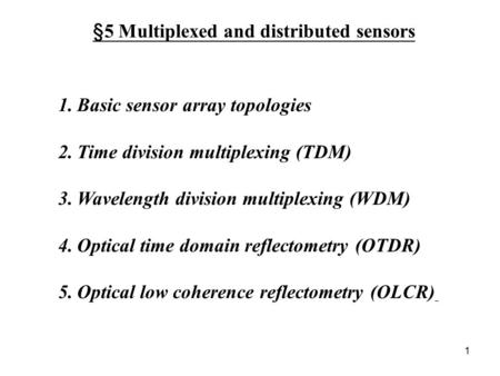1 §5 Multiplexed and distributed sensors 1.Basic sensor array topologies 2.Time division multiplexing (TDM) 3.Wavelength division multiplexing (WDM) 4.Optical.