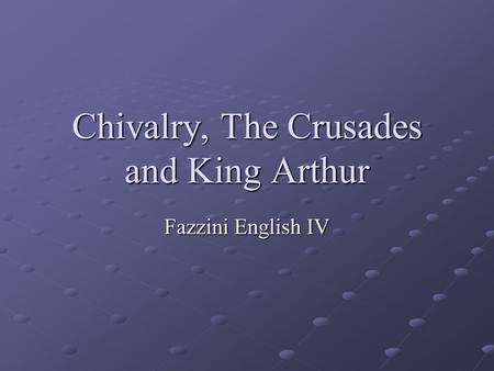 Chivalry, The Crusades and King Arthur Fazzini English IV.