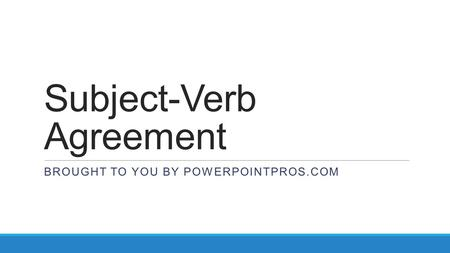 Subject-Verb Agreement BROUGHT TO YOU BY POWERPOINTPROS.COM.