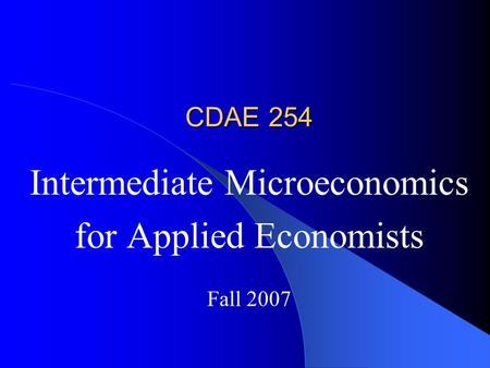 CDAE 254 Intermediate Microeconomics for Applied Economists Fall 2007.