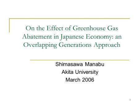 1 On the Effect of Greenhouse Gas Abatement in Japanese Economy: an Overlapping Generations Approach Shimasawa Manabu Akita University March 2006.