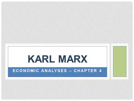 ECONOMIC ANALYSES – CHAPTER 4 KARL MARX. ECONOMIC ANALYSES Marx's theories of economy and society are presented primarily in Das Kapital Theories continue.