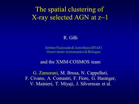The spatial clustering of X-ray selected AGN at z~1 R. Gilli Istituto Nazionale di Astrofisica (INAF) Osservatorio Astronomico di Bologna and the XMM-COSMOS.