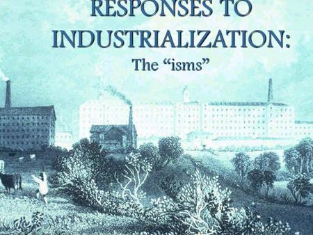 "RESPONSES TO INDUSTRIALIZATION: The ""isms"" SOCIALISM CAPITALISM SCIENTIFIC SOCIALISM (MARXISM) SCIENTIFIC SOCIALISM (MARXISM) Karl Marx Adam Smith Thomas."