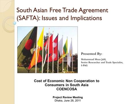 South Asian Free <strong>Trade</strong> <strong>Agreement</strong> (SAFTA): Issues and Implications Cost of Economic Non Cooperation to Consumers in South Asia COENCOSA Project Review Meeting.