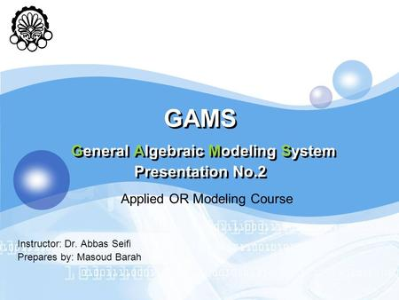 GAMS General Algebraic Modeling System Presentation No.2 Instructor: Dr. Abbas Seifi Prepares by: Masoud Barah Applied OR Modeling Course.