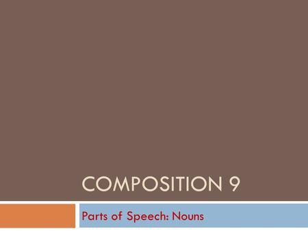 COMPOSITION 9 Parts of Speech: Nouns Nouns in General  Follow along on Text page 342.  A noun is a person, place, thing, or idea.  Generally, nouns.