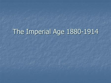 The Imperial Age 1880-1914. IMPERIALISM A practice by which powerful nations or peoples seek to extend and maintain control or influence over weaker nations.
