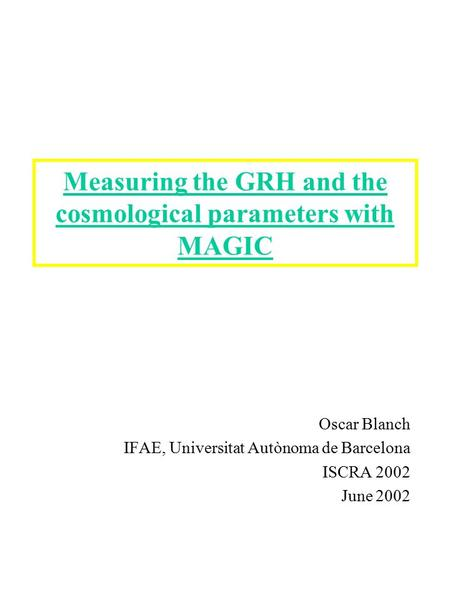 Measuring the GRH and the cosmological parameters with MAGIC Oscar Blanch IFAE, Universitat Autònoma de Barcelona ISCRA 2002 June 2002.