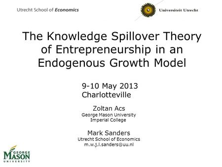 The Knowledge Spillover Theory of Entrepreneurship in an Endogenous Growth Model Zoltan Acs George Mason University Imperial College Mark Sanders Utrecht.